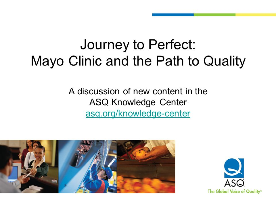 Journey to Perfect: Mayo Clinic and the Path to Quality A discussion of new content in the ASQ Knowledge Center asq.org/knowledge-center