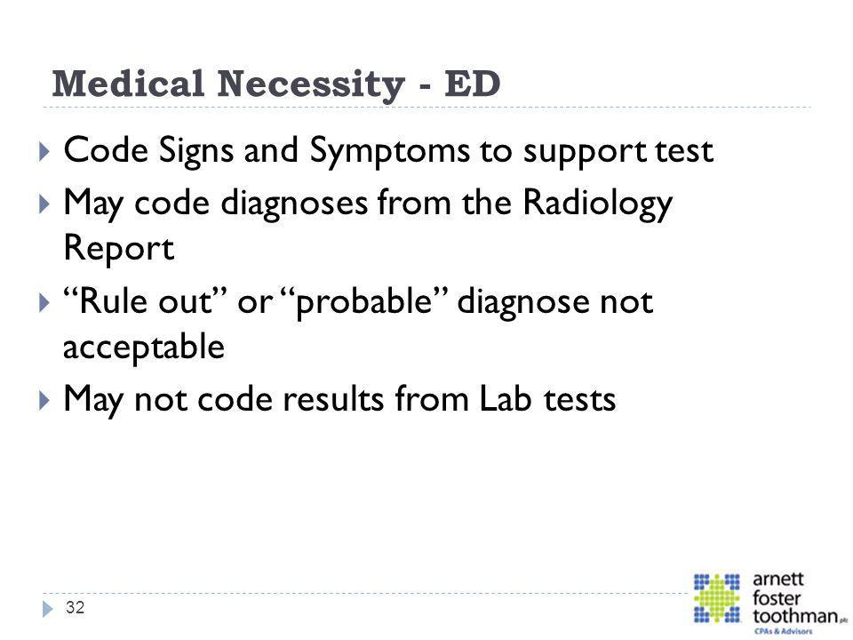 Medical Necessity - ED Code Signs and Symptoms to support test. May code diagnoses from the Radiology Report.