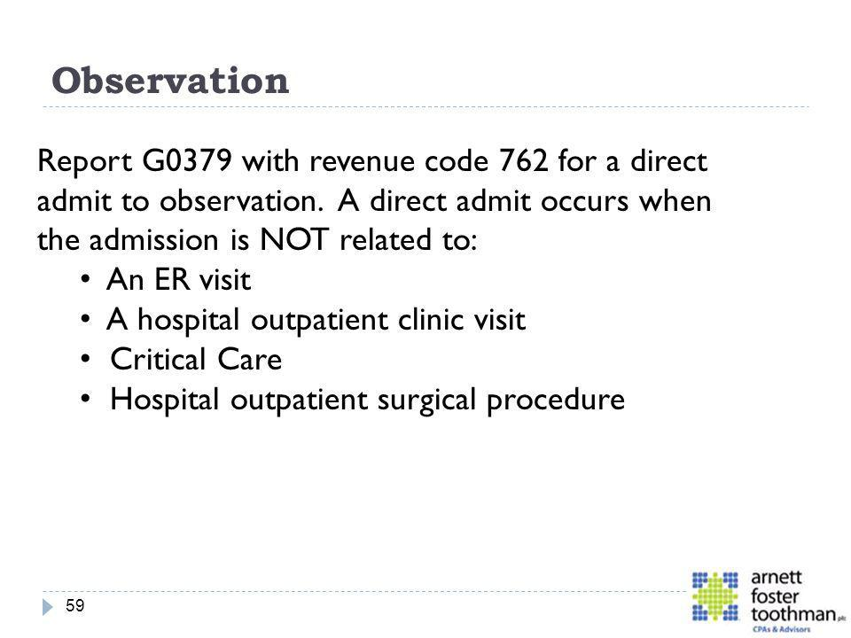 Observation Report G0379 with revenue code 762 for a direct admit to observation. A direct admit occurs when the admission is NOT related to: