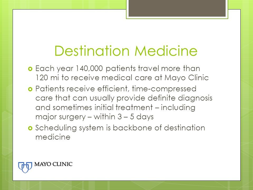 Destination Medicine Each year 140,000 patients travel more than 120 mi to receive medical care at Mayo Clinic.
