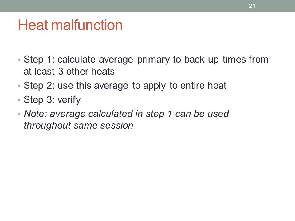 Heat malfunction Step 1: calculate average primary-to-back-up times from at least 3 other heats. Step 2: use this average to apply to entire heat.