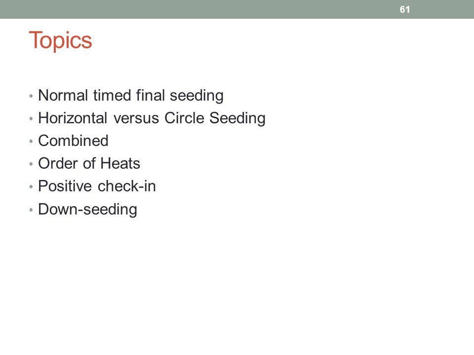 Topics Normal timed final seeding Horizontal versus Circle Seeding