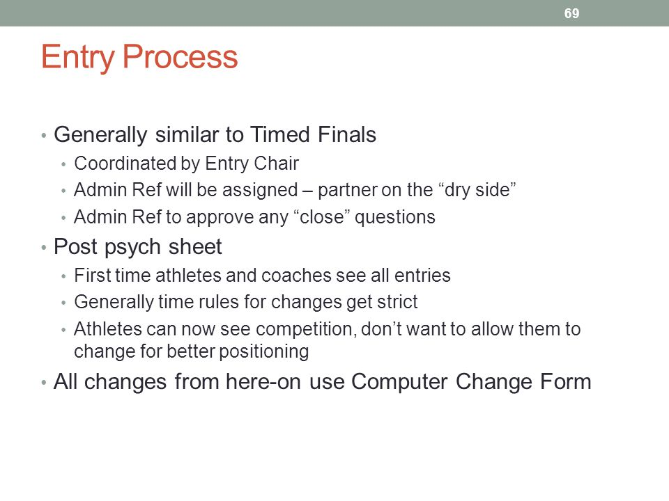 Entry Process Generally similar to Timed Finals Post psych sheet