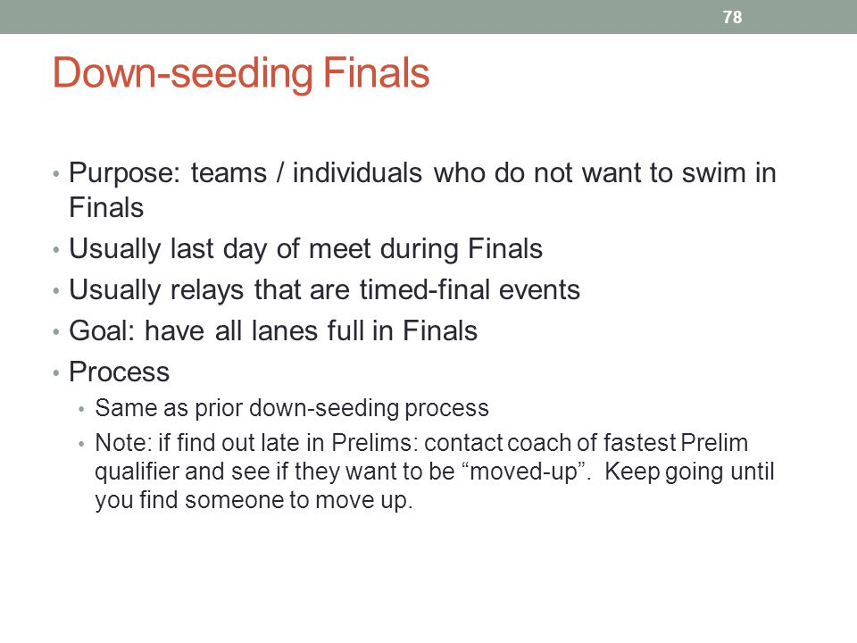 Down-seeding Finals Purpose: teams / individuals who do not want to swim in Finals. Usually last day of meet during Finals.