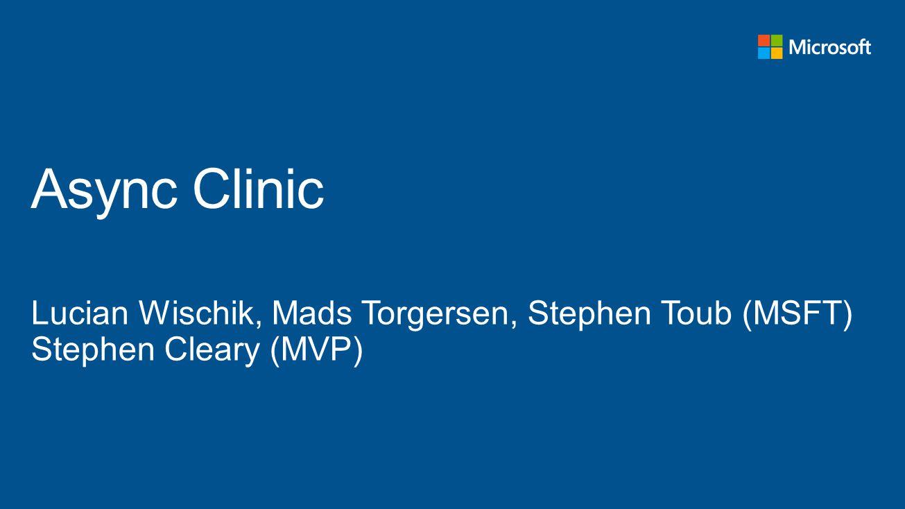 TechReady 16 4/1/2017. Async Clinic. Lucian Wischik, Mads Torgersen, Stephen Toub (MSFT) Stephen Cleary (MVP)