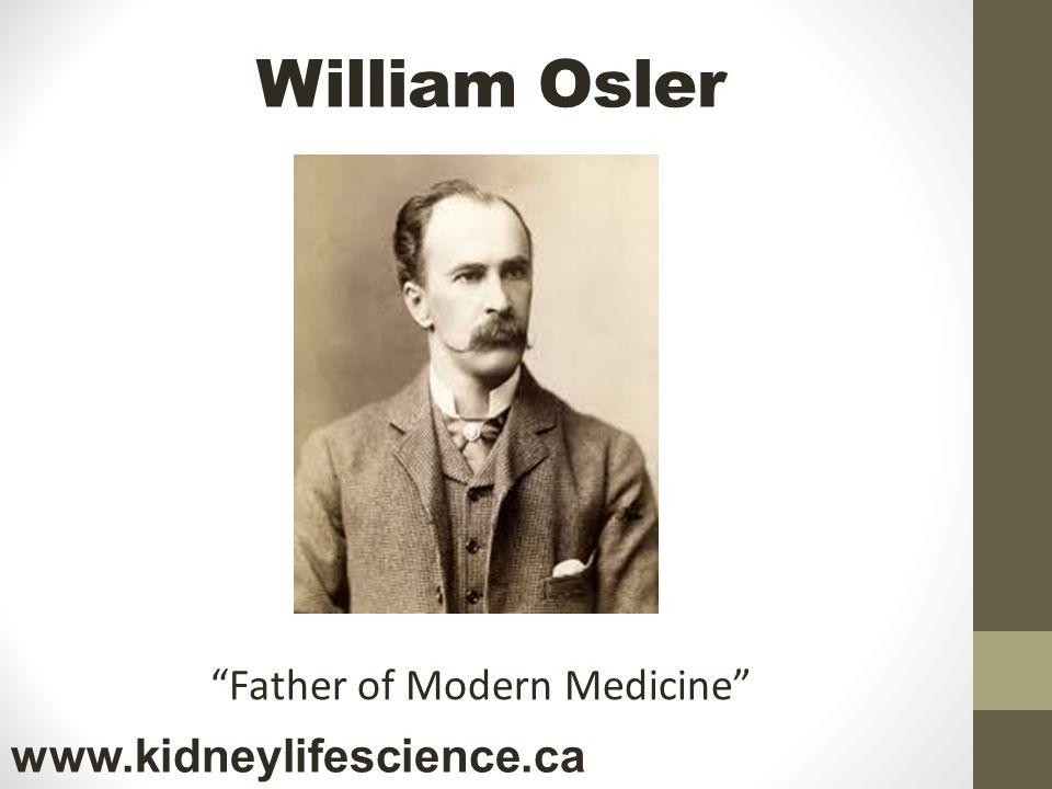 William Osler www.kidneylifescience.ca Father of Modern Medicine