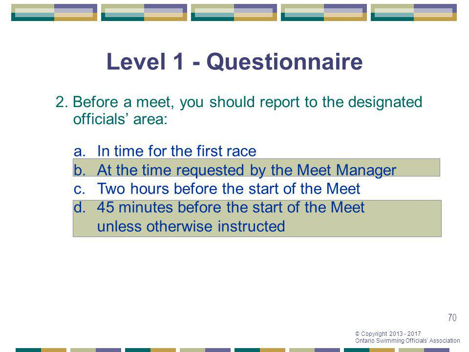 Level 1 - Questionnaire 2. Before a meet, you should report to the designated officials' area: In time for the first race.