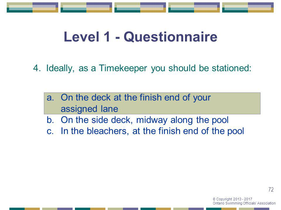 Level 1 - Questionnaire 4. Ideally, as a Timekeeper you should be stationed: On the deck at the finish end of your assigned lane.