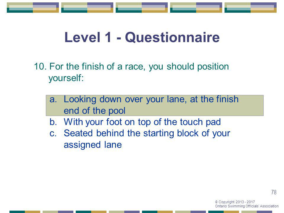 Level 1 - Questionnaire 10. For the finish of a race, you should position yourself: Looking down over your lane, at the finish end of the pool.