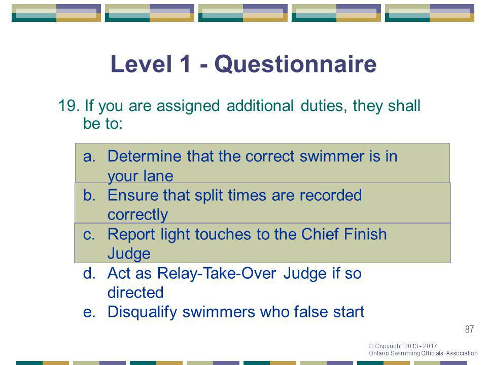 Level 1 - Questionnaire 19. If you are assigned additional duties, they shall be to: Determine that the correct swimmer is in your lane.