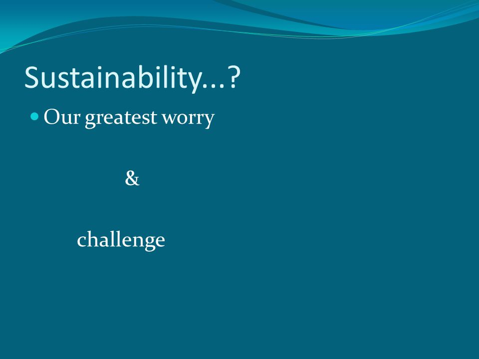 Sustainability... Our greatest worry & challenge
