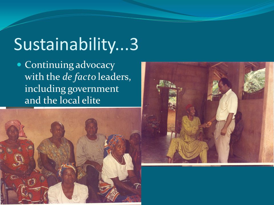 Sustainability...3 Continuing advocacy with the de facto leaders, including government and the local elite.