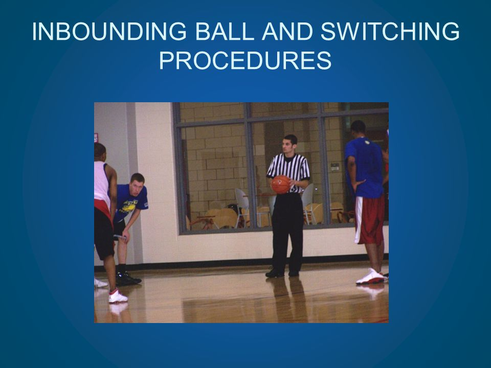 INBOUNDING BALL AND SWITCHING PROCEDURES
