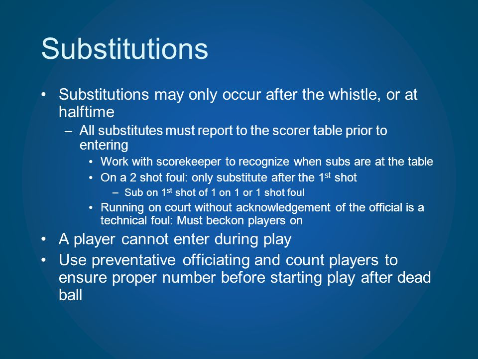 Substitutions Substitutions may only occur after the whistle, or at halftime. All substitutes must report to the scorer table prior to entering.