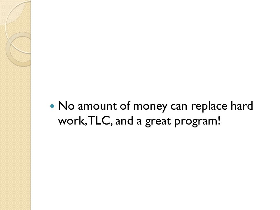 No amount of money can replace hard work, TLC, and a great program!