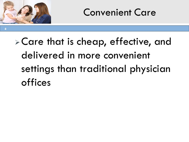Convenient Care Care that is cheap, effective, and delivered in more convenient settings than traditional physician offices.