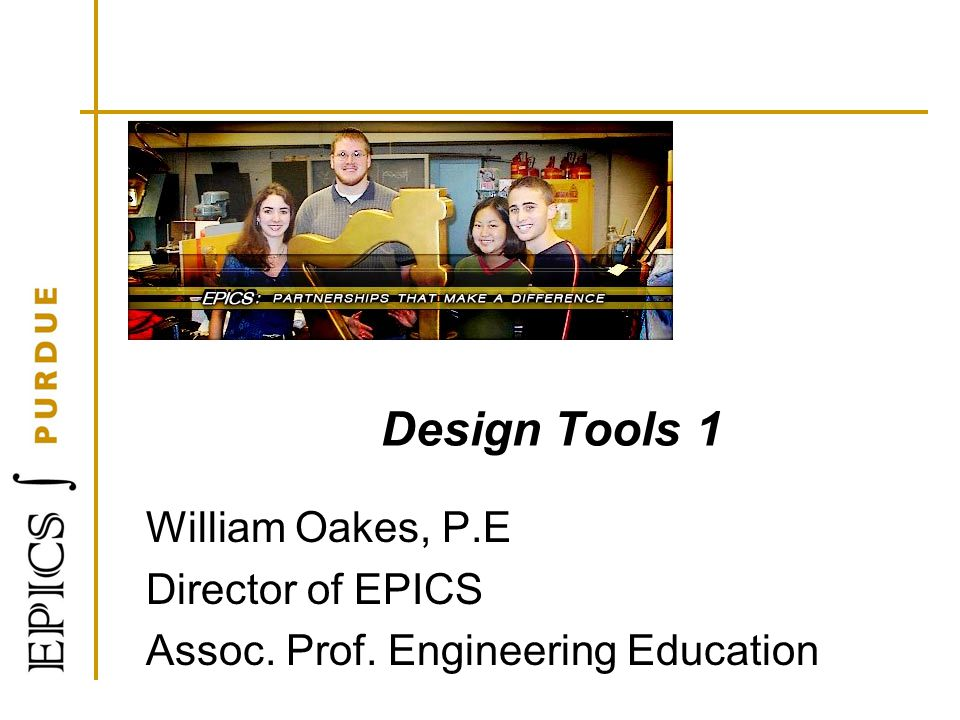 Design Tools 1 William Oakes, P.E Director of EPICS