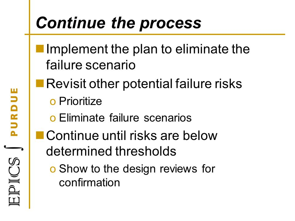 Continue the process Implement the plan to eliminate the failure scenario. Revisit other potential failure risks.