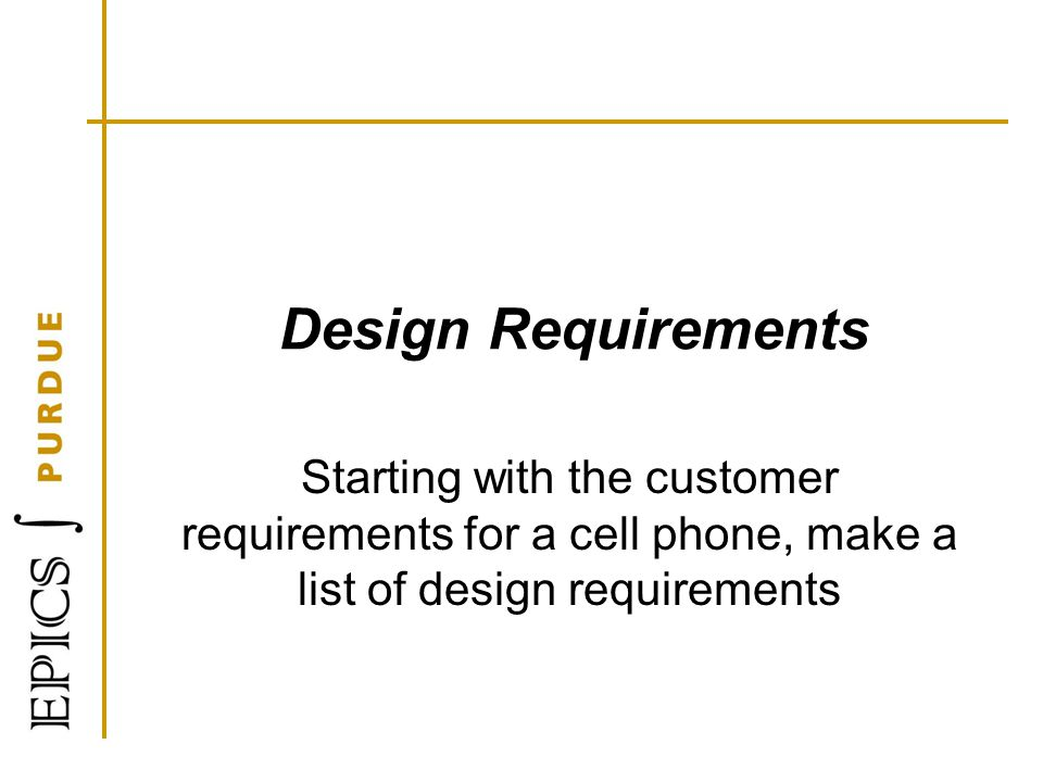 Design Requirements Starting with the customer requirements for a cell phone, make a list of design requirements.