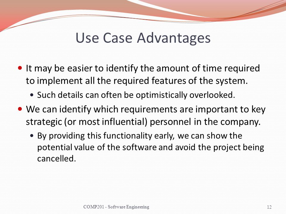 Use Case Advantages It may be easier to identify the amount of time required to implement all the required features of the system.