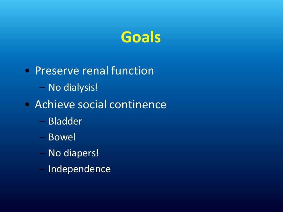 Goals Preserve renal function Achieve social continence No dialysis!