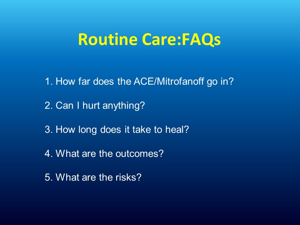 Routine Care:FAQs 1. How far does the ACE/Mitrofanoff go in