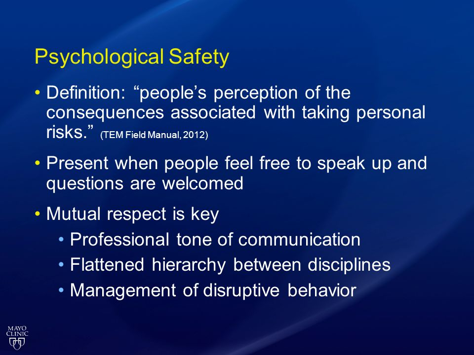 Psychological Safety Definition: people's perception of the consequences associated with taking personal risks. (TEM Field Manual, 2012)
