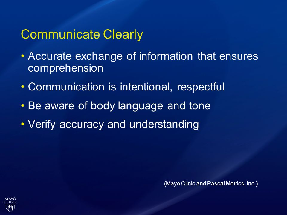 Communicate Clearly Accurate exchange of information that ensures comprehension. Communication is intentional, respectful.