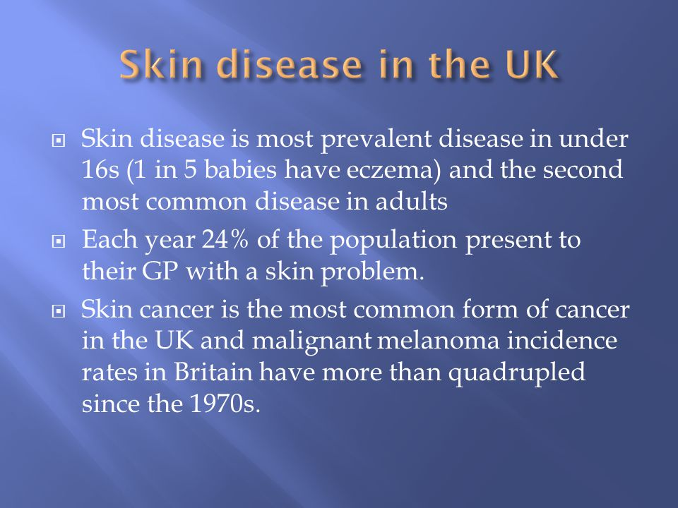 Skin disease in the UK Skin disease is most prevalent disease in under 16s (1 in 5 babies have eczema) and the second most common disease in adults.