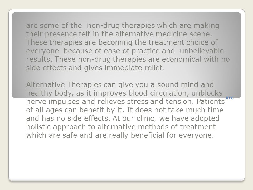 are some of the non-drug therapies which are making their presence felt in the alternative medicine scene. These therapies are becoming the treatment choice of everyone because of ease of practice and unbelievable results. These non-drug therapies are economical with no side effects and gives immediate relief.