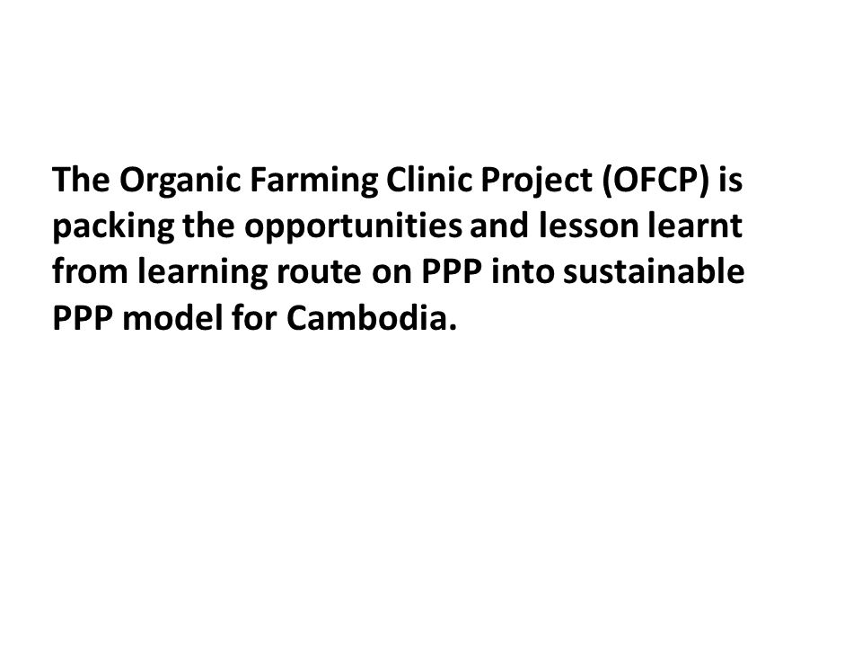 The Organic Farming Clinic Project (OFCP) is packing the opportunities and lesson learnt from learning route on PPP into sustainable PPP model for Cambodia.