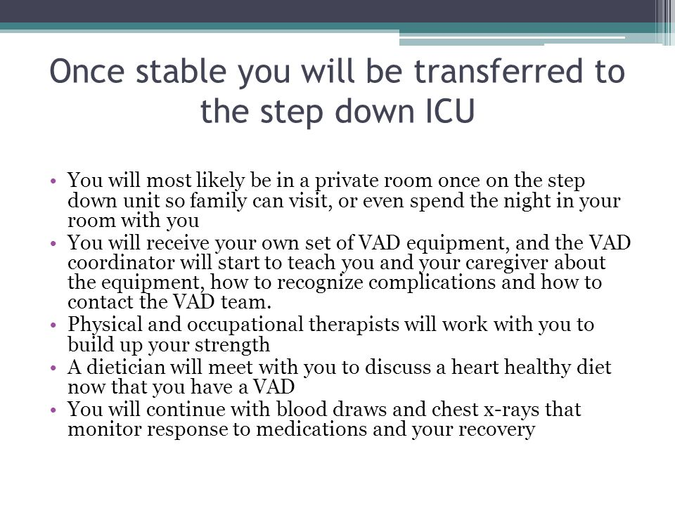 Once stable you will be transferred to the step down ICU