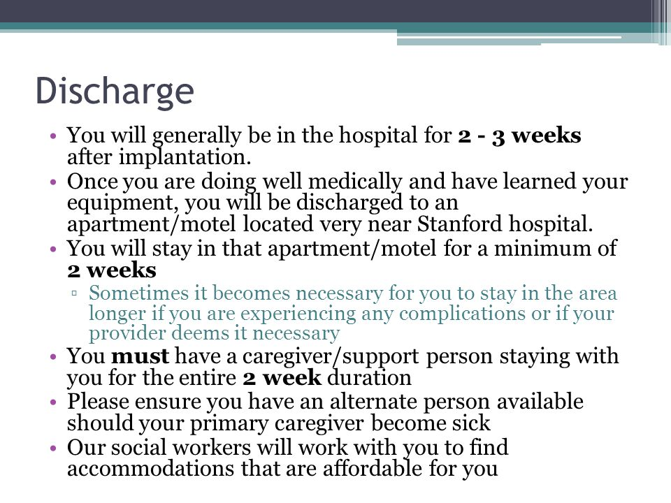 Discharge You will generally be in the hospital for 2 - 3 weeks after implantation.
