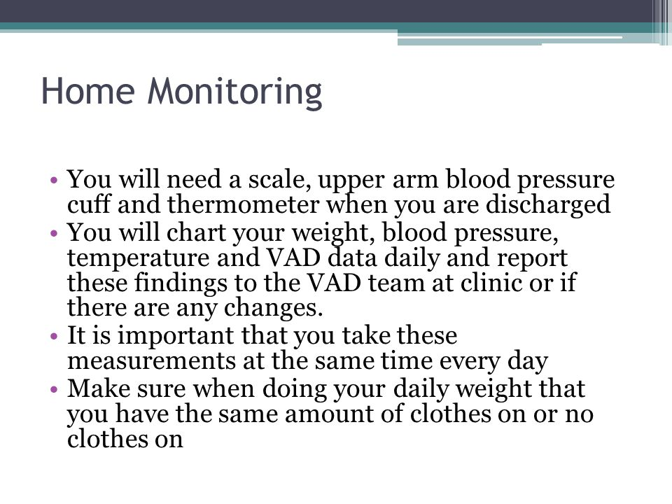 Home Monitoring You will need a scale, upper arm blood pressure cuff and thermometer when you are discharged.