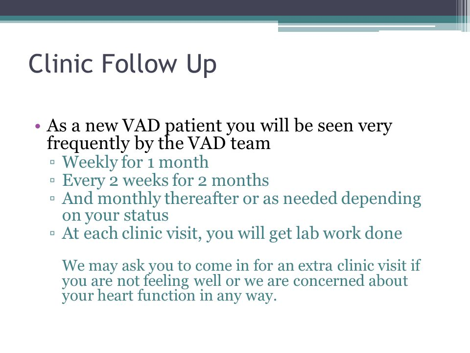 Clinic Follow Up As a new VAD patient you will be seen very frequently by the VAD team. Weekly for 1 month.