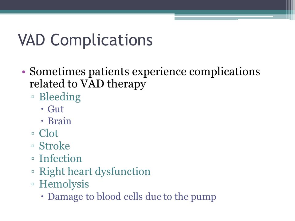 VAD Complications Sometimes patients experience complications related to VAD therapy. Bleeding. Gut.