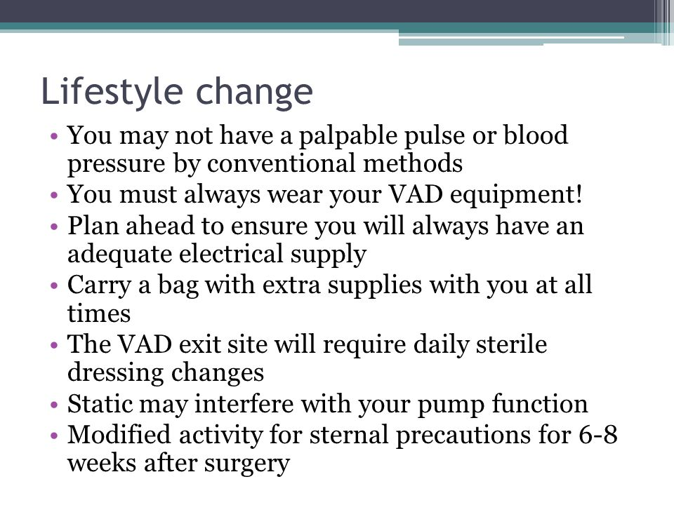 Lifestyle change You may not have a palpable pulse or blood pressure by conventional methods. You must always wear your VAD equipment!