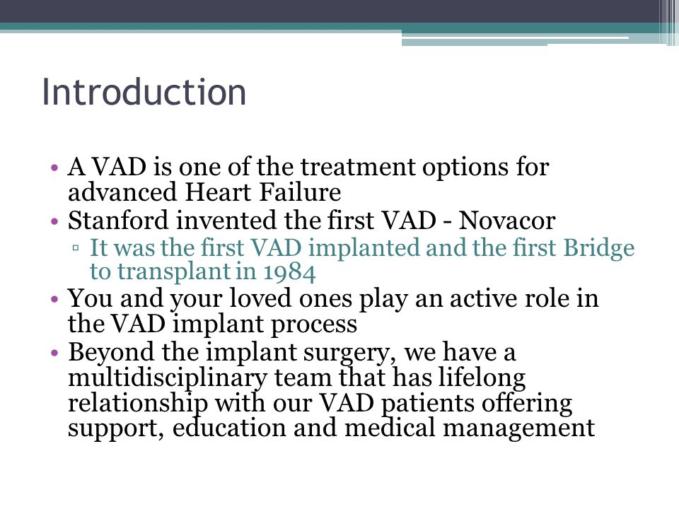 Introduction A VAD is one of the treatment options for advanced Heart Failure. Stanford invented the first VAD - Novacor.