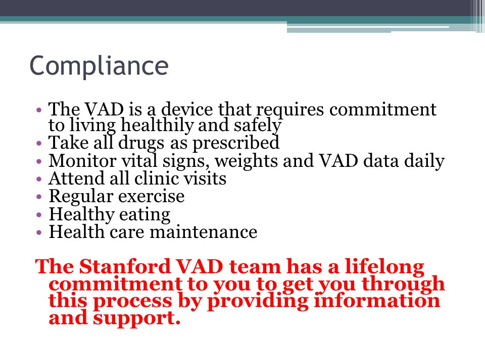 Compliance The VAD is a device that requires commitment to living healthily and safely. Take all drugs as prescribed.