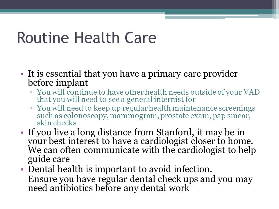 Routine Health Care It is essential that you have a primary care provider before implant.