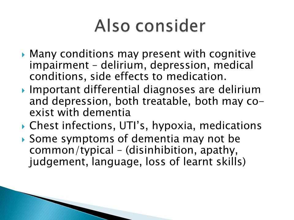 Also consider Many conditions may present with cognitive impairment – delirium, depression, medical conditions, side effects to medication.