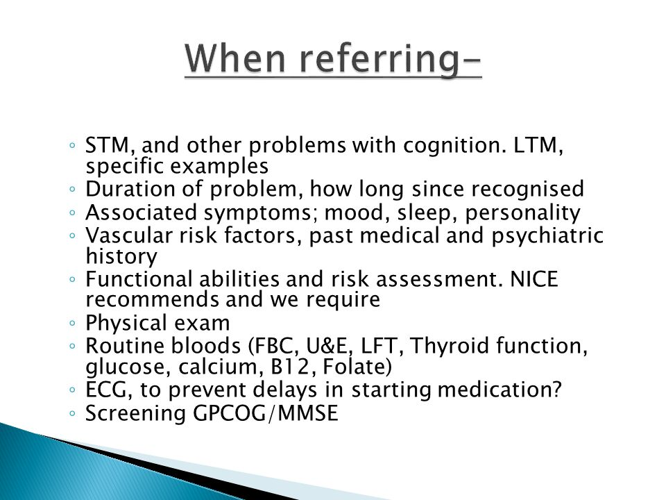 When referring- STM, and other problems with cognition. LTM, specific examples. Duration of problem, how long since recognised.