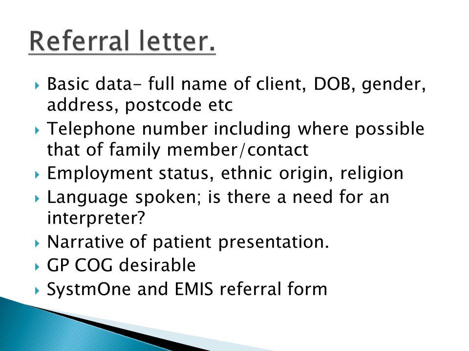 Referral letter. Basic data- full name of client, DOB, gender, address, postcode etc.