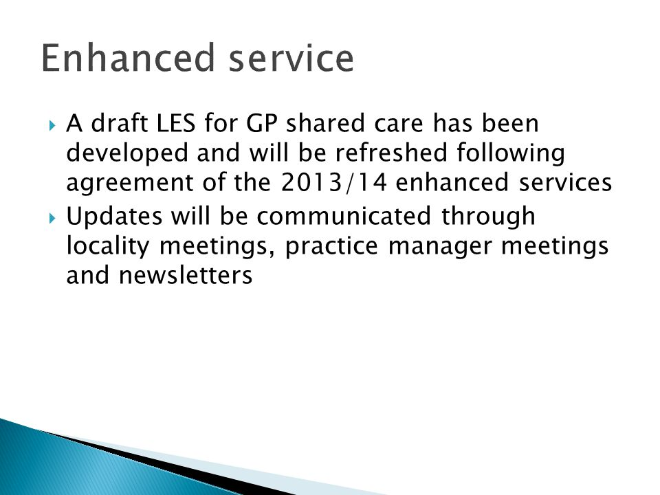 Enhanced service A draft LES for GP shared care has been developed and will be refreshed following agreement of the 2013/14 enhanced services.
