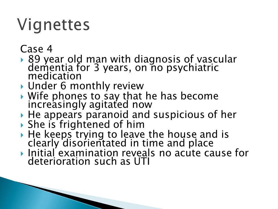 Vignettes Case 4. 89 year old man with diagnosis of vascular dementia for 3 years, on no psychiatric medication.