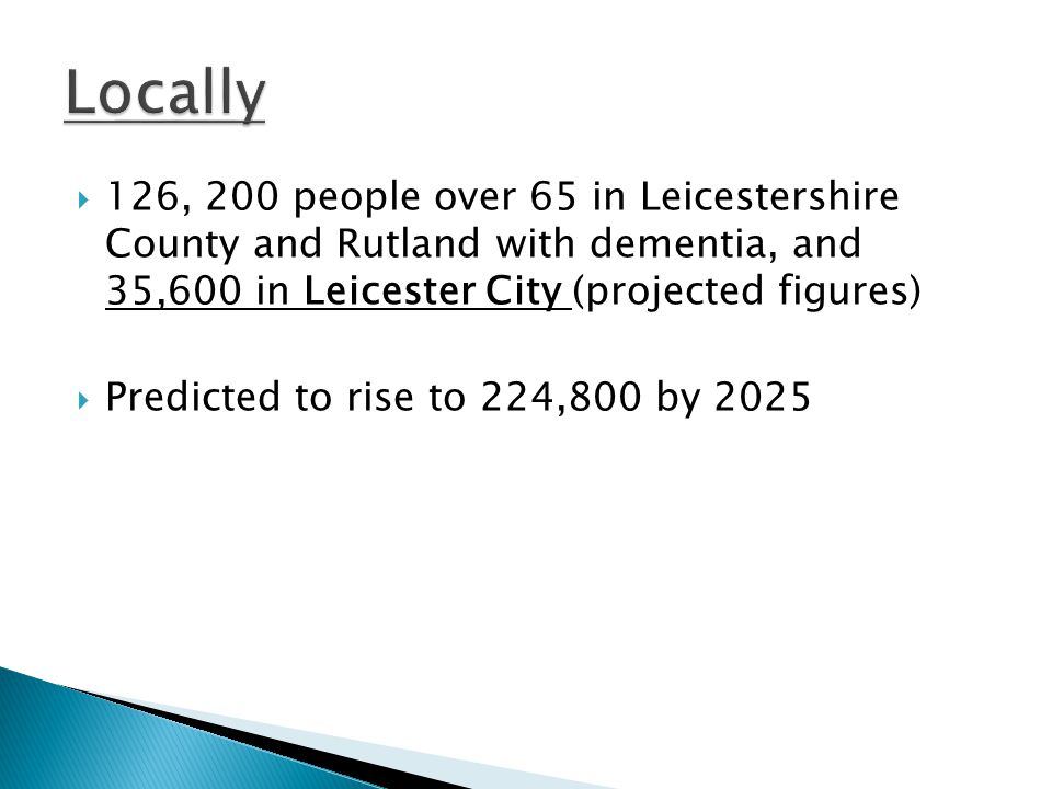 Locally 126, 200 people over 65 in Leicestershire County and Rutland with dementia, and 35,600 in Leicester City (projected figures)