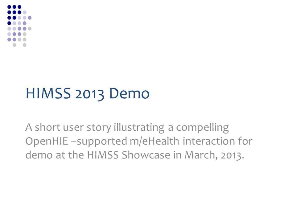 HIMSS 2013 Demo A short user story illustrating a compelling OpenHIE –supported m/eHealth interaction for demo at the HIMSS Showcase in March, 2013.