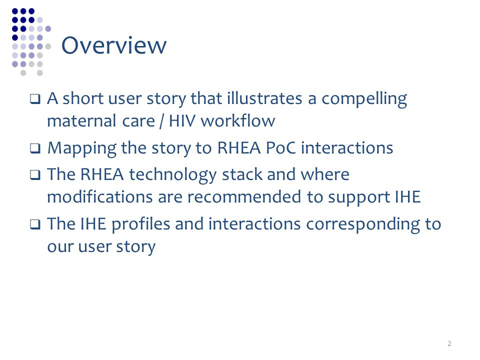 Overview A short user story that illustrates a compelling maternal care / HIV workflow. Mapping the story to RHEA PoC interactions.