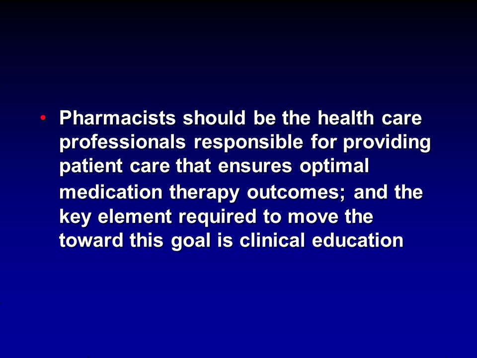 Pharmacists should be the health care professionals responsible for providing patient care that ensures optimal medication therapy outcomes; and the key element required to move the toward this goal is clinical education