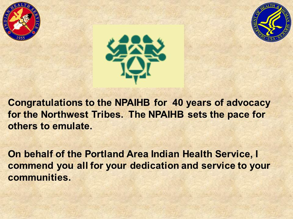 Congratulations to the NPAIHB for 40 years of advocacy for the Northwest Tribes. The NPAIHB sets the pace for others to emulate.